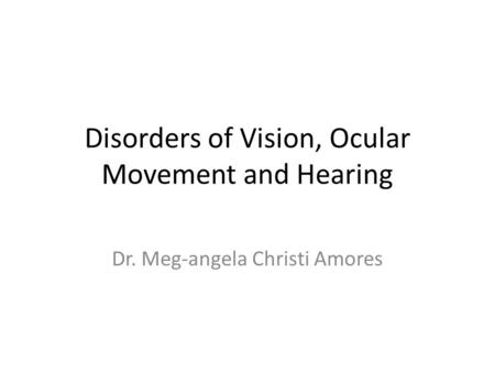 Disorders of Vision, Ocular Movement and Hearing Dr. Meg-angela Christi Amores.
