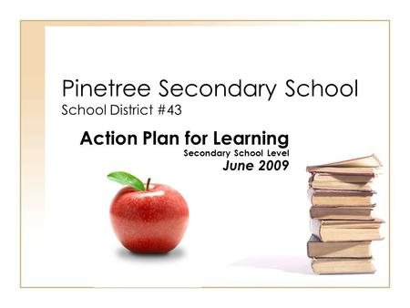 Pinetree Secondary School School District #43 Action Plan for Learning Secondary School Level June 2009.
