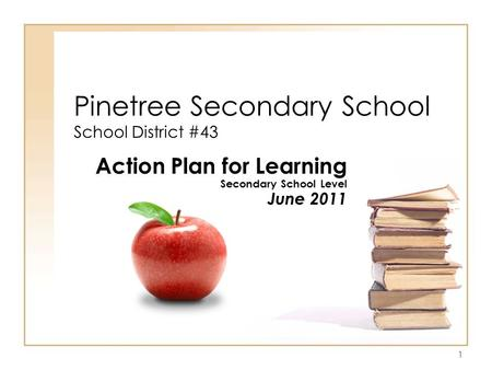 1 Pinetree Secondary School School District #43 Action Plan for Learning Secondary School Level June 2011.