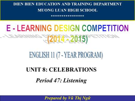 DIEN BIEN EDUCATION AND TRAINING DEPARTMENT MUONG LUAN HIGH SCHOOL **************** UNIT 8: CELEBRATIONS Period 47: Listening Prepared by Vũ Thị Ngữ.