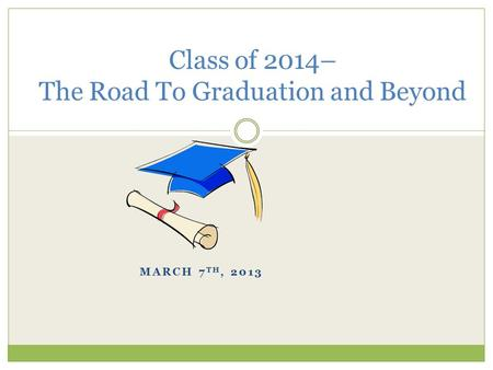 MARCH 7 TH, 2013 Class of 2014– The Road To Graduation and Beyond.