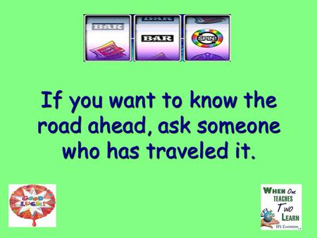 If you want to know the road ahead, ask someone who has traveled it.