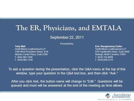 © 2011 Smith Moore Leatherwood LLP. ALL RIGHTS RESERVED. The ER, Physicians, and EMTALA September 22, 2011 Presented by: Toby WattErin Shaughnessy ZuikerSmith.