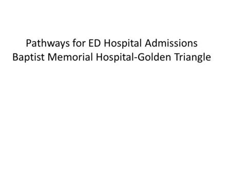 Pathways for ED Hospital Admissions Baptist Memorial Hospital-Golden Triangle.