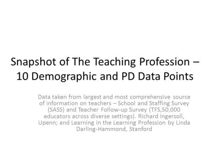 Snapshot of The Teaching Profession – 10 Demographic and PD Data Points Data taken from largest and most comprehensive source of information on teachers.