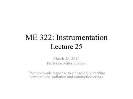 ME 322: Instrumentation Lecture 25 March 25, 2014 Professor Miles Greiner Thermocouple response to sinusoidally varying temperature, radiation and conduction.