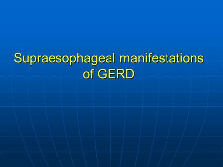Supraesophageal manifestations of GERD Symptoms and signs of LPR Hoarseness 71% Hoarseness 71% Chronic cough 51% Chronic cough 51% Globus pharyngeus.