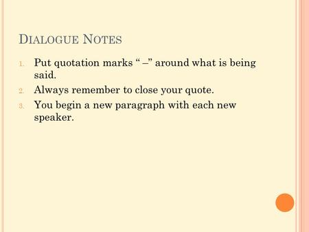 "D IALOGUE N OTES 1. Put quotation marks "" –"" around what is being said. 2. Always remember to close your quote. 3. You begin a new paragraph with each."