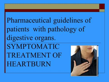 Pharmaceutical guidelines of patients with pathology of digestive organs. SYMPTOMATIC TREATMENT OF HEARTBURN.