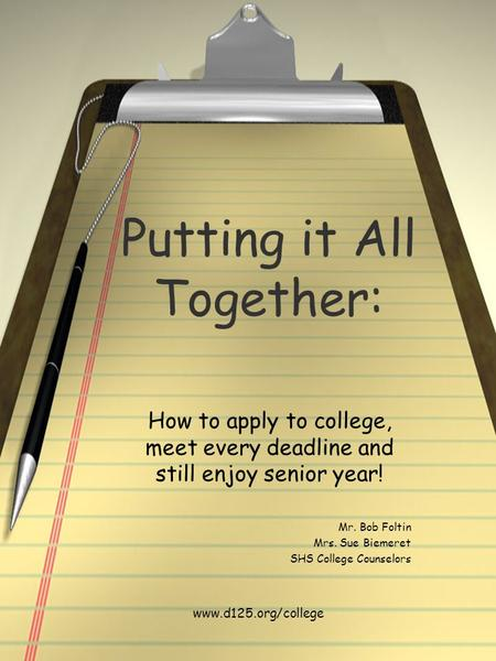 Putting it All Together: How to apply to college, meet every deadline and still enjoy senior year! Mr. Bob Foltin Mrs. Sue Biemeret SHS College Counselors.