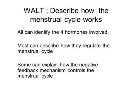 WALT ; Describe how the menstrual cycle works All can identify the 4 hormones involved. Most can describe how they regulate the menstrual cycle Some can.