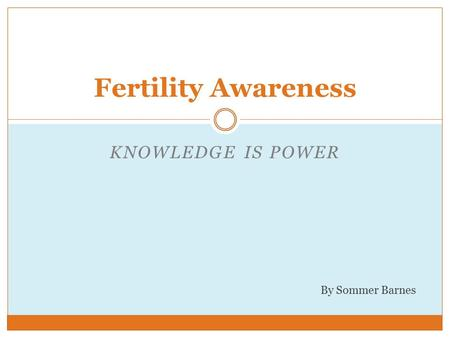 KNOWLEDGE IS POWER Fertility Awareness By Sommer Barnes.