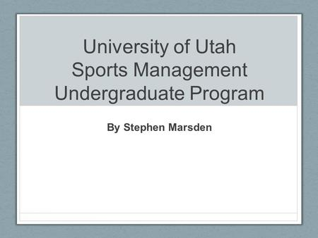 University of Utah Sports Management Undergraduate Program By Stephen Marsden.