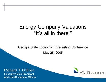 "1 Energy Company Valuations ""It's all in there!"" Georgia State Economic Forecasting Conference May 25, 2005 Richard T. O'Brien Executive Vice President."