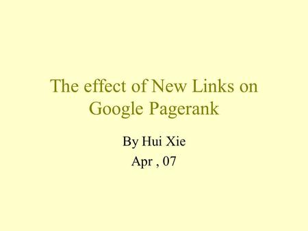 The effect of New Links on Google Pagerank By Hui Xie Apr, 07.