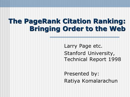 The PageRank Citation Ranking: Bringing Order to the Web Larry Page etc. Stanford University, Technical Report 1998 Presented by: Ratiya Komalarachun.