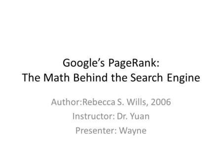 Google's PageRank: The Math Behind the Search Engine Author:Rebecca S. Wills, 2006 Instructor: Dr. Yuan Presenter: Wayne.
