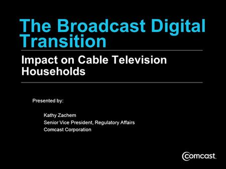 The Broadcast Digital Transition Impact on Cable Television Households Presented by: Kathy Zachem Senior Vice President, Regulatory Affairs Comcast Corporation.
