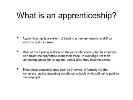 What is an apprenticeship? Apprenticeship is a system of training a new generation a skill on which to build a career. Most of the training is done on.
