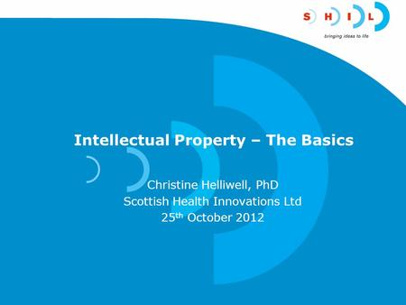 Intellectual Property – The Basics Christine Helliwell, PhD Scottish Health Innovations Ltd 25 th October 2012.
