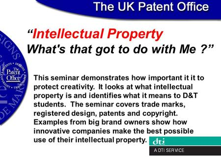 """ Intellectual Property What's that got to do with Me ?"" This seminar demonstrates how important it it to protect creativity. It looks at what intellectual."