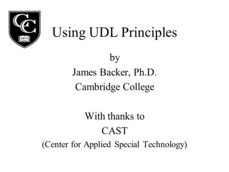 Using UDL Principles by James Backer, Ph.D. Cambridge College With thanks to CAST (Center for Applied Special Technology)