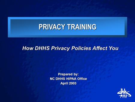 How DHHS Privacy Policies Affect You Prepared by: NC DHHS HIPAA Office April 2003 PRIVACY TRAINING.