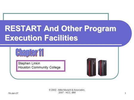 Stephen Linkin Houston Community College 19-Jan-07 © 2002 - Mike Murach & Associates, 2007 - HCC, IBM 1 RESTART And Other Program Execution Facilities.