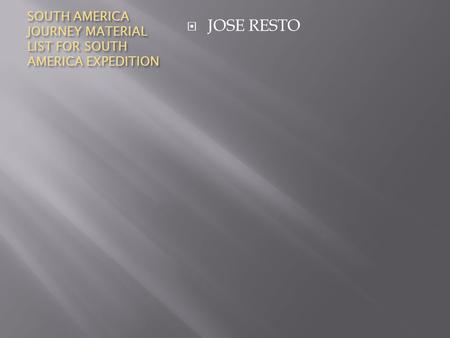 SOUTH AMERICA JOURNEY MATERIAL LIST FOR SOUTH AMERICA EXPEDITION  JOSE RESTO.