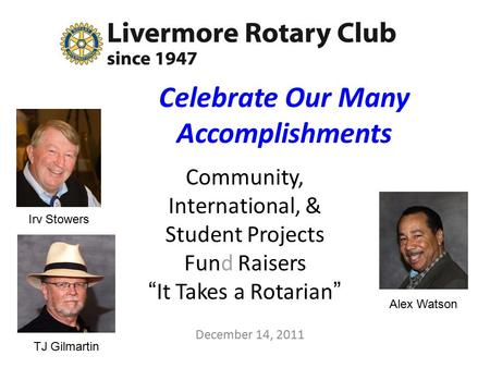 "Celebrate Our Many Accomplishments Community, International, & Student Projects Fund Raisers ""It Takes a Rotarian"" December 14, 2011 Alex Watson TJ Gilmartin."