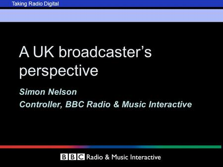 Taking Radio Digital A UK broadcaster's perspective Simon Nelson Controller, BBC Radio & Music Interactive.