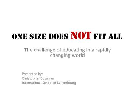 One Size Does Not Fit All The challenge of educating in a rapidly changing world Presented by: Christopher Bowman International School of Luxembourg.