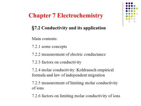 Chapter 7 Electrochemistry § 7.2 Conductivity and its application Main contents: 7.2.1 some concepts 7.2.2 measurement of electric conductance 7.2.3 factors.