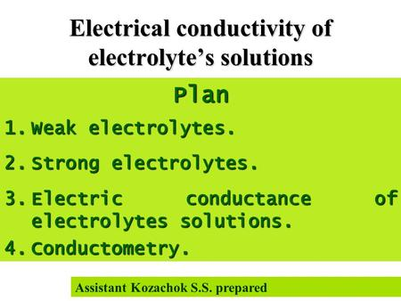 Electrical conductivity of electrolyte's solutions Plan 1.Weak electrolytes. 2.Strong electrolytes. 3.Electric conductance of electrolytes solutions. 4.Conductometry.