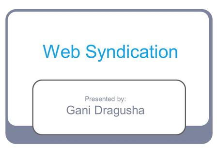 Web Syndication Presented by: Gani Dragusha. What is Web Syndication? What is RSS? History of RSS Advantages / Disadvantages RSS New Features Web Syndication.