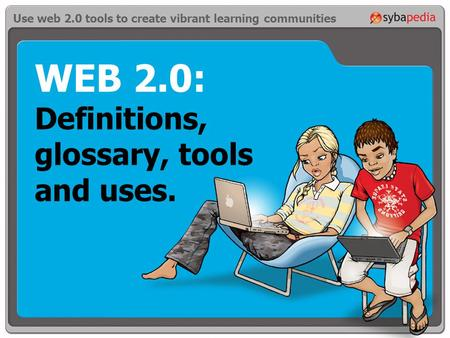WEB 2.0: Definitions, glossary, tools and uses. Use web 2.0 tools to create vibrant learning communities.
