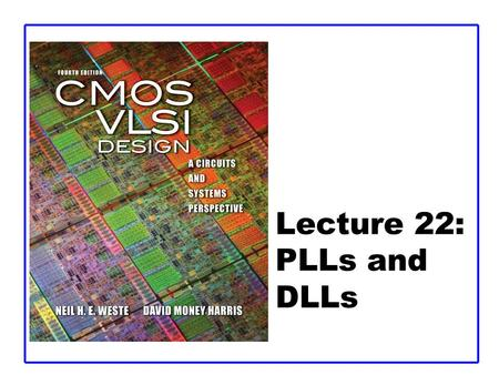 Lecture 22: PLLs and DLLs. CMOS VLSI DesignCMOS VLSI Design 4th Ed. 22: PLLs and DLLs2 Outline  Clock System Architecture  Phase-Locked Loops  Delay-Locked.