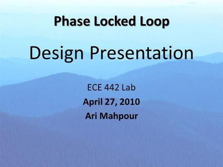 Phase Locked Loop Design Presentation ECE 442 Lab April 27, 2010 Ari Mahpour.