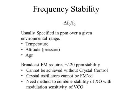 Frequency Stability  f 0 /f 0 Usually Specified in ppm over a given environmental range. Temperature Altitude (pressure) Age Broadcast FM requires +/-20.