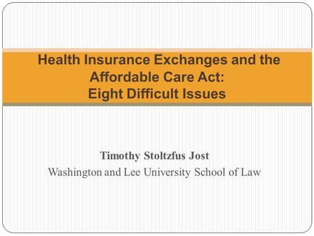 Timothy Stoltzfus Jost Washington and Lee University School of Law Health Insurance Exchanges and the Affordable Care Act: Eight Difficult Issues.