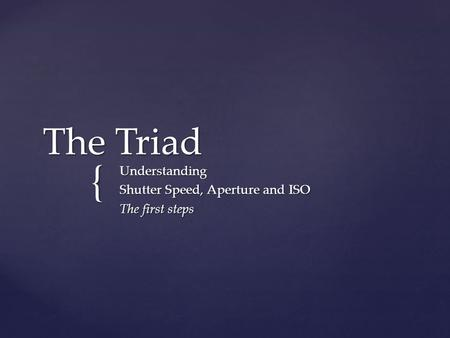 { The Triad Understanding Shutter Speed, Aperture and ISO The first steps.