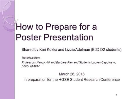 How to Prepare for a Poster Presentation Shared by Kari Kokka and Lizzie Adelman (EdD D2 students) Materials from Professors Nancy Hill and Barbara Pan.