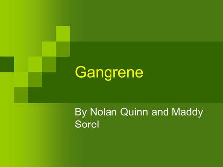 Gangrene By Nolan Quinn and Maddy Sorel. What Gangrene=Death and decay of body tissue caused by insufficient blood supply, Usually following disease,