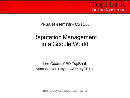 ©2008 TopRank® Online Marketing. All rights reserved. PRSA Teleseminar – 05/15/08 Reputation Management in a Google World Lee Odden, CEO TopRank Kami Watson.