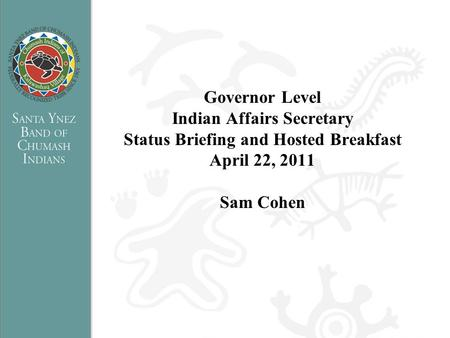 Governor Level Indian Affairs Secretary Status Briefing and Hosted Breakfast April 22, 2011 Sam Cohen.