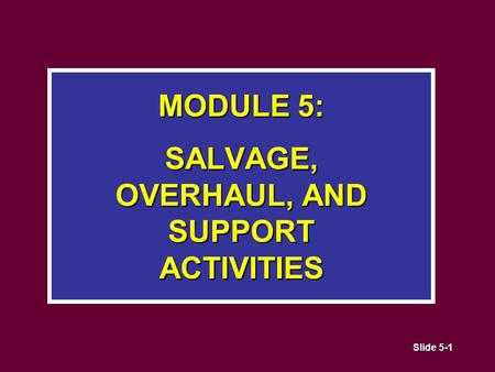 Slide 5-1 MODULE 5: SALVAGE, OVERHAUL, AND SUPPORT ACTIVITIES.