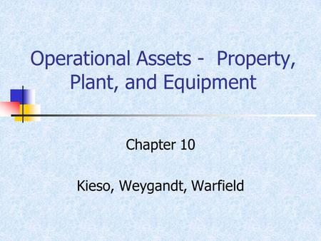 Operational Assets - Property, Plant, and Equipment Chapter 10 Kieso, Weygandt, Warfield.