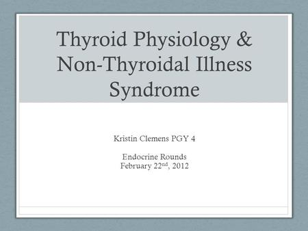 Thyroid Physiology & Non-Thyroidal Illness Syndrome Kristin Clemens PGY 4 Endocrine Rounds February 22 nd, 2012.