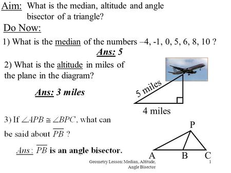 1Geometry Lesson: Median, Altitude, Angle Bisector Aim: What is the median, altitude and angle bisector of a triangle? Do Now: 1) What is the median of.