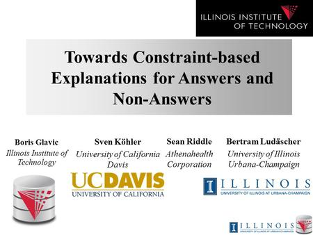 Towards Constraint-based Explanations for Answers and Non-Answers Boris Glavic Illinois Institute of Technology Sean Riddle Athenahealth Corporation Sven.